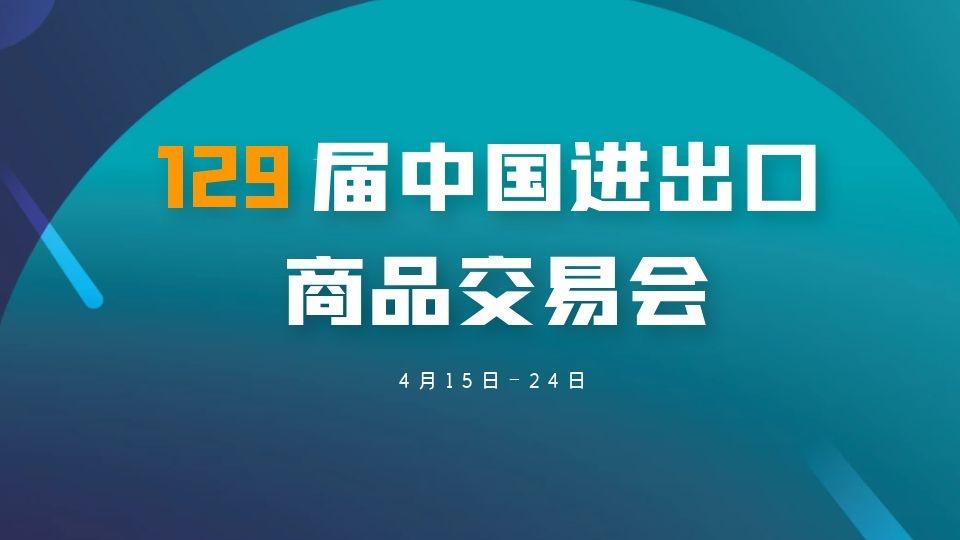 第129届广交会将于4月15-24日在网上举办,展期10天